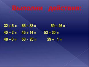 Выполни действия: 32 + 5 =66 – 33 = 59 – 26 = 40 – 2 =45 + 14 =53 + 3
