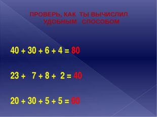 ПРОВЕРЬ, КАК ТЫ ВЫЧИСЛИЛ УДОБНЫМ СПОСОБОМ 40 + 30 + 6 + 4 = 80  23 + 7 + 8 +