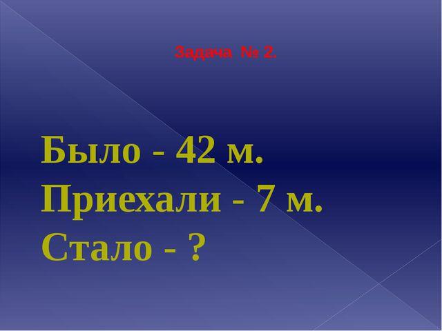 Задача № 2.  Было - 42 м. Приехали - 7 м. Стало - ?
