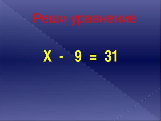 Реши уравнение Х - 9 = 31