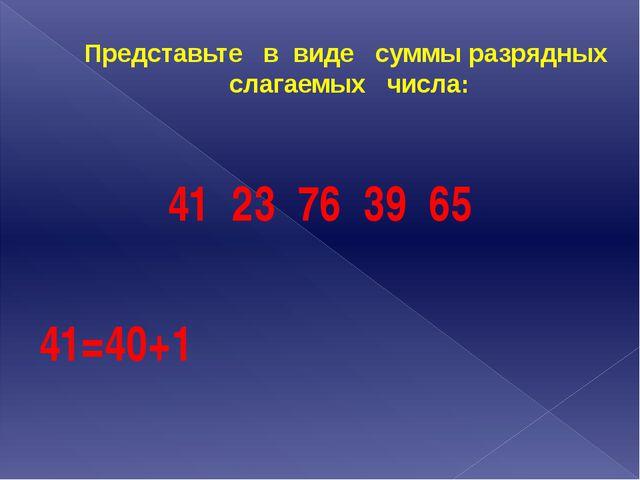 Представьте в виде суммы разрядных слагаемых числа: 41 23 76 39 65 41=40+1