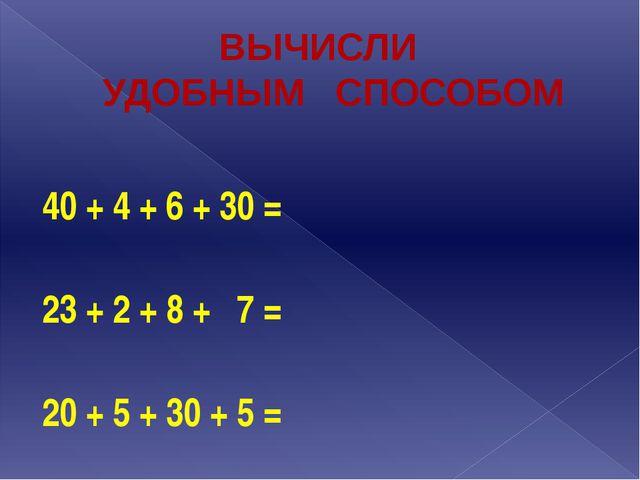 ВЫЧИСЛИ УДОБНЫМ СПОСОБОМ 40 + 4 + 6 + 30 =  23 + 2 + 8 + 7 = 20 + 5 + 30 + 5 =