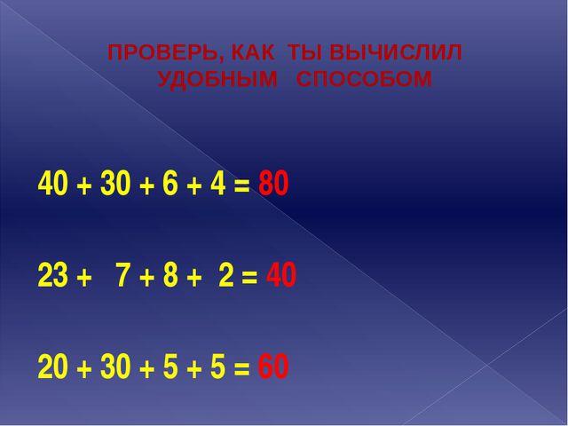 ПРОВЕРЬ, КАК ТЫ ВЫЧИСЛИЛ УДОБНЫМ СПОСОБОМ 40 + 30 + 6 + 4 = 80  23 + 7 + 8 +...