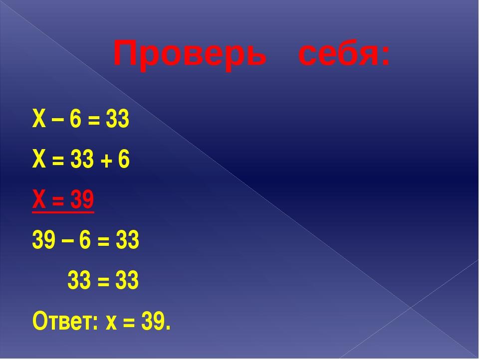 Проверь себя: Х – 6 = 33 Х = 33 + 6 Х = 39 39 – 6 = 33 33 = 33 Ответ: х = 39.