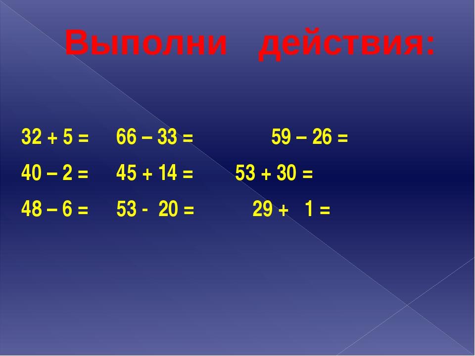 Выполни действия: 32 + 5 =66 – 33 = 59 – 26 = 40 – 2 =45 + 14 =53 + 3...