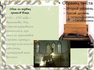 Один из первых органов Баха. 1703 – 1707 годы – Арнштадт. Бах служит церковны