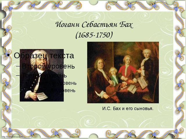 Иоганн Себастьян Бах (1685-1750) И.С. Бах и его сыновья.