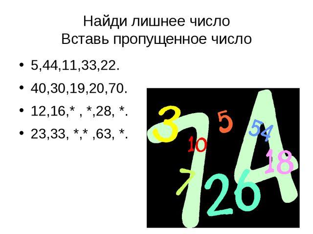 Найди лишнее число Вставь пропущенное число 5,44,11,33,22. 40,30,19,20,70. 12...