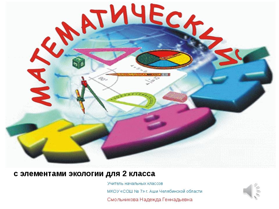 с элементами экологии для 2 класса Учитель начальных классов МКОУ «СОШ № 7» г...