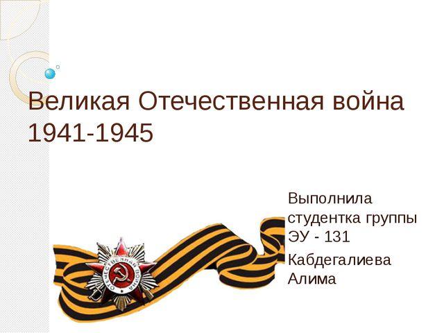 Великая Отечественная война 1941-1945 Выполнила студентка группы ЭУ - 131 Каб...