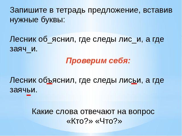 Запишите в тетрадь предложение, вставив нужные буквы: Лесник об_яснил, где сл...