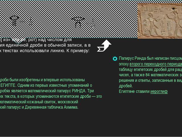 египетские дроби были изобретены и впервые использованы вДРЕВНЕМ ЕГИПТЕ. Од...