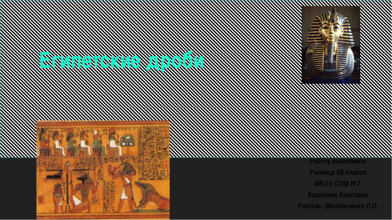 Египетские дроби Работу выполнила Ученица 6В класса МБОУ СОШ №7 Касютина Крис...