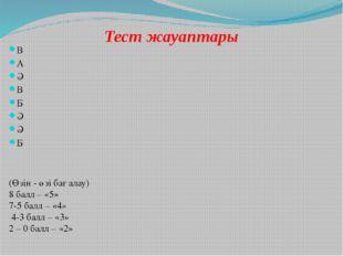 Тест жауаптары В А Ә В Б Ә Ә Б (Өзін - өзі бағалау) 8 балл – «5» 7-5 балл – «
