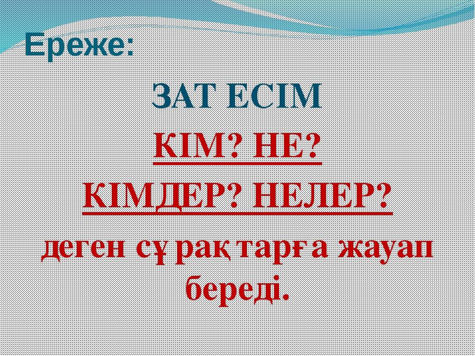 Ереже: ЗАТ ЕСІМ КІМ? НЕ? КІМДЕР? НЕЛЕР? деген сұрақтарға жауап береді.