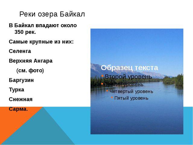 В Байкал впадают около 350 рек. Самые крупные из них: Селенга Верхняя Ангара...