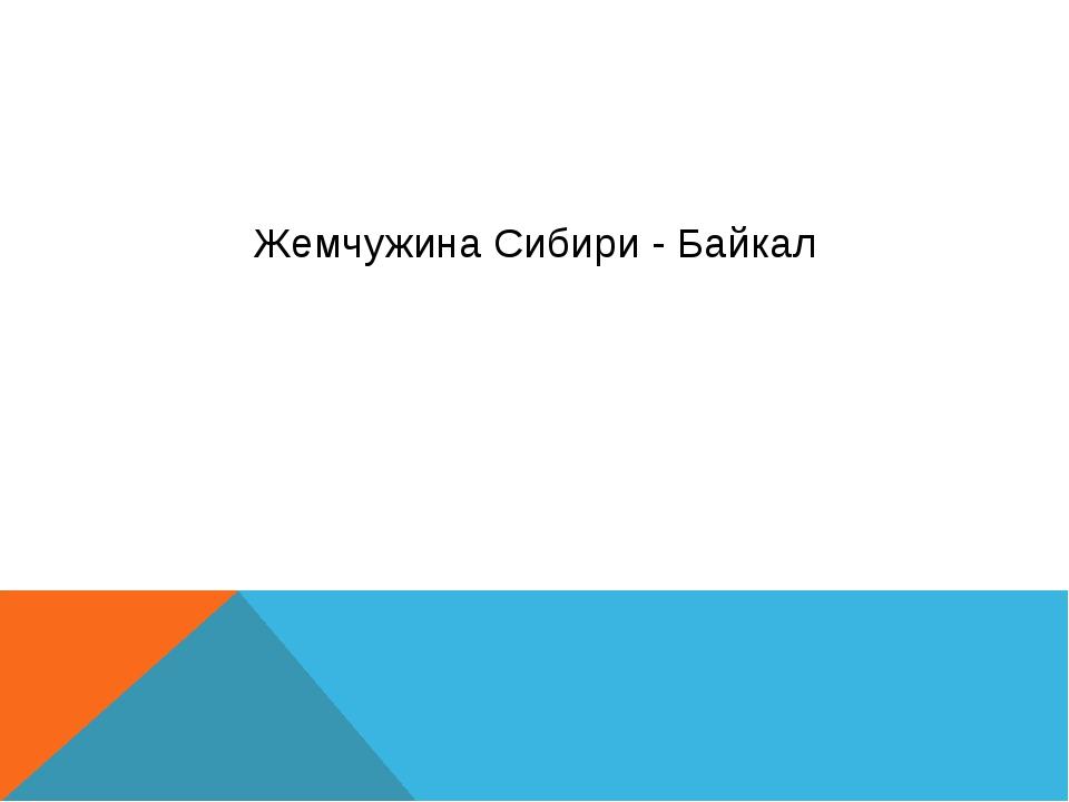 Жемчужина Сибири - Байкал Выполнил ученик 9 Н класса МБОУ Школа № 42 г.о. Сам...