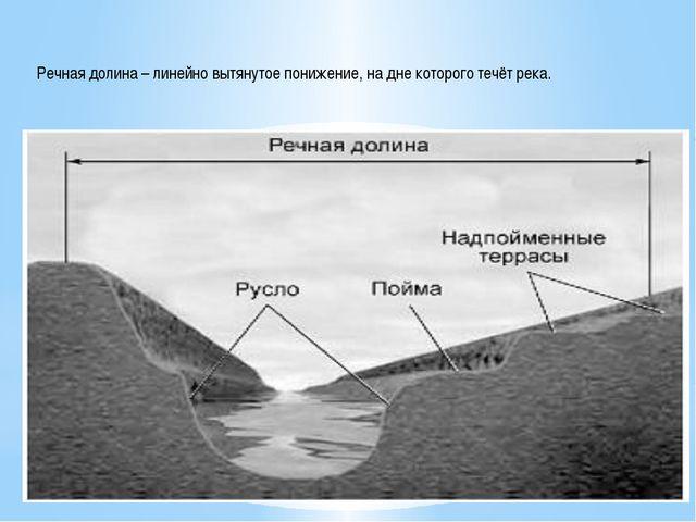Речная долина – линейно вытянутое понижение, на дне которого течёт река.