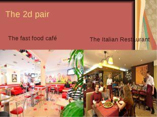 The 2d pair The fast food café The Italian Restaurant