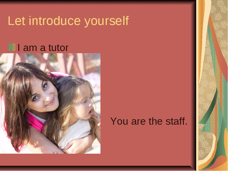 Let introduce yourself I am a tutor You are the staff.