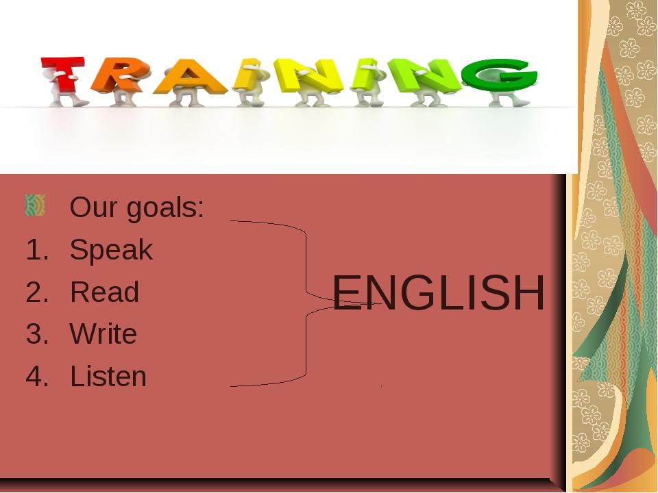Our goals: Speak Read Write Listen ENGLISH
