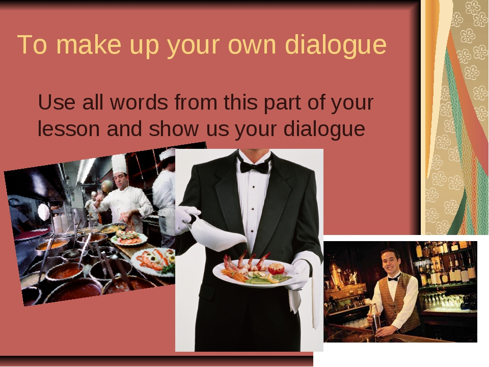 To make up your own dialogue Use all words from this part of your lesson and...