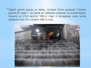 Самый долгий дождь на земле, согласно Книге рекордов Гиннеса, длился 247 дней