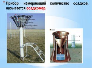 Прибор, измеряющий количество осадков, называется осадкомер.