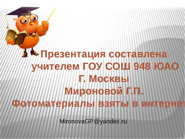 Презентация составлена учителем ГОУ СОШ 948 ЮАО Г. Москвы Мироновой Г.П. Фото...