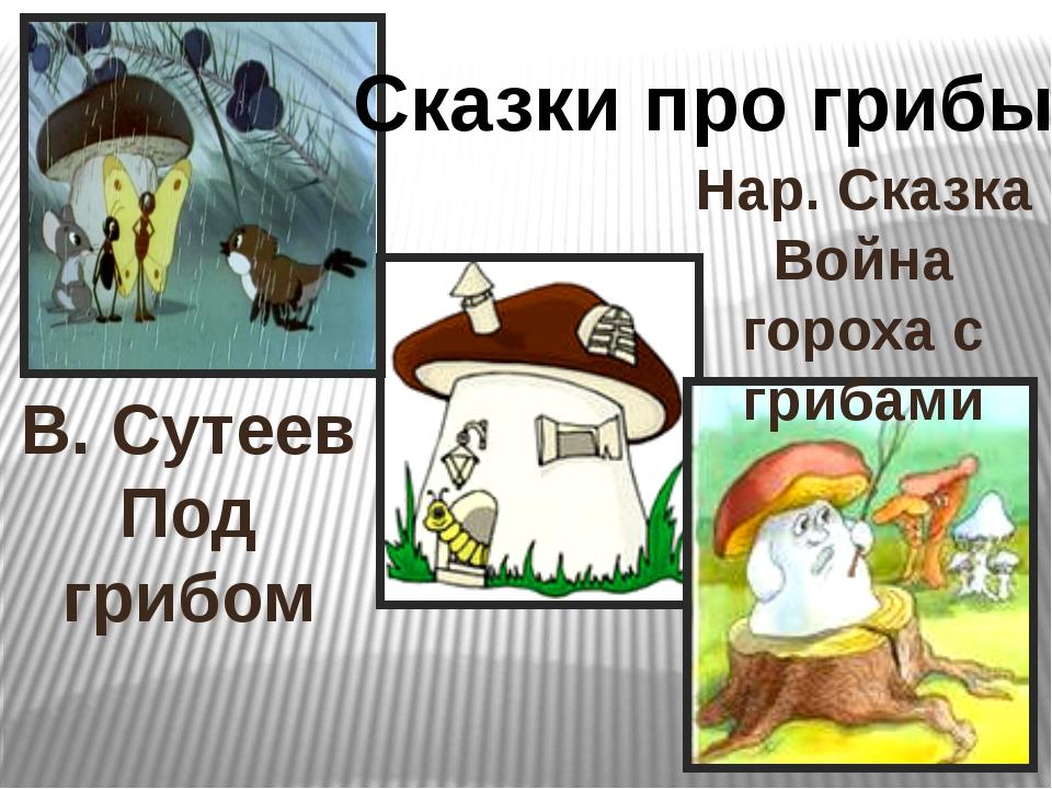 Сказки про грибы В. Сутеев Под грибом Нар. Сказка Война гороха с грибами