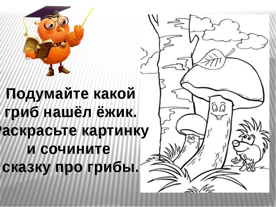 Подумайте какой гриб нашёл ёжик. Раскрасьте картинку и сочините сказку про гр...