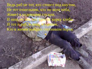 Ведь раб не тот, кто стонет под кнутом, Не тот отшельник, кто по воле неба, Ж