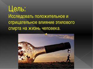 Цель: Исследовать положительное и отрицательное влияние этилового спирта на ж