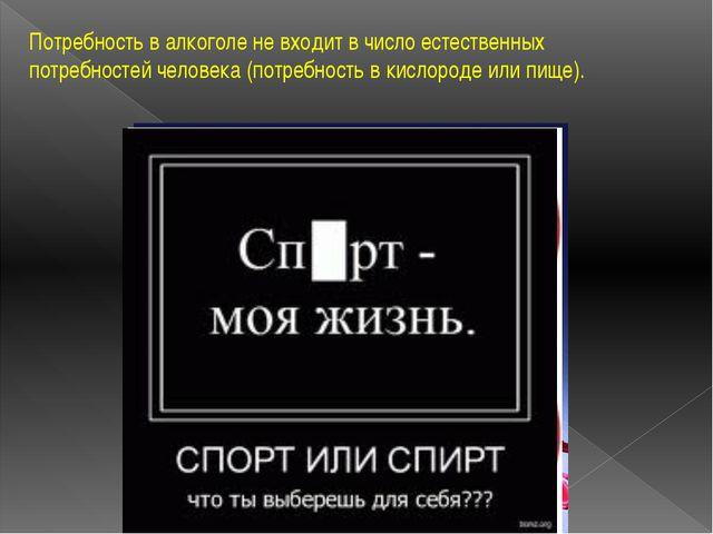 Потребность в алкоголе не входит в число естественных потребностей человека (...