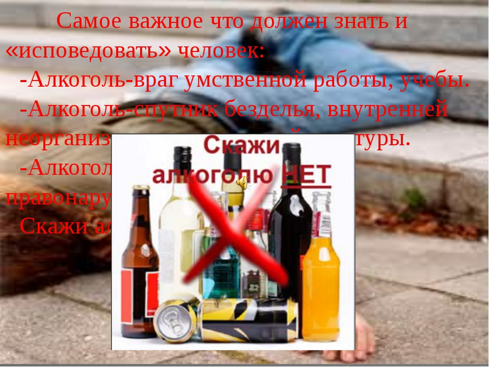 Самое важное что должен знать и «исповедовать» человек: -Алкоголь-враг умств...