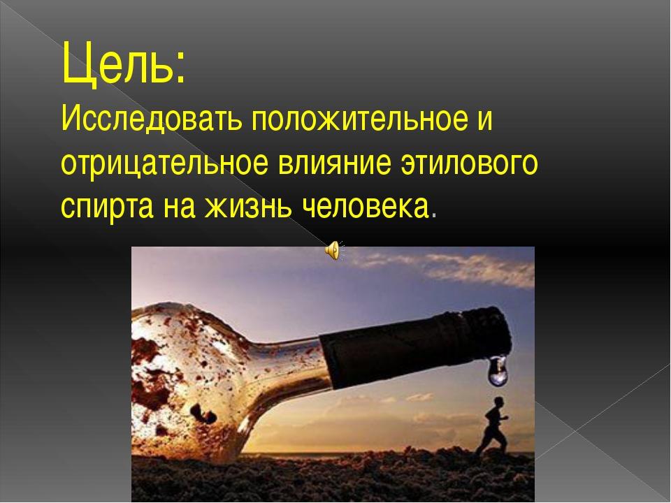 Цель: Исследовать положительное и отрицательное влияние этилового спирта на ж...