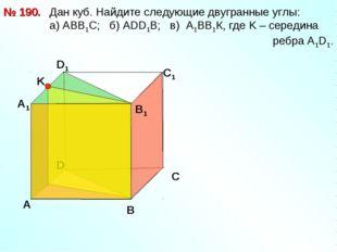 Дан куб. Найдите следующие двугранные углы: a) АВВ1С; б) АDD1B; в) А1ВВ1К, г