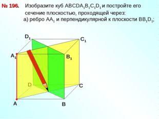 № 196. D В D1 С1 Изобразите куб АВСDА1В1С1D1 и постройте его сечение плоскост