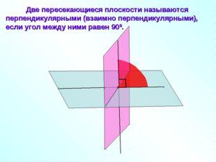 Две пересекающиеся плоскости называются перпендикулярными (взаимно перпендик