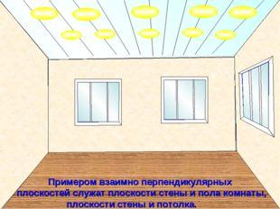 Примером взаимно перпендикулярных плоскостей служат плоскости стены и пола к