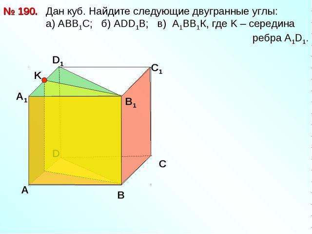 Дан куб. Найдите следующие двугранные углы: a) АВВ1С; б) АDD1B; в) А1ВВ1К, г...