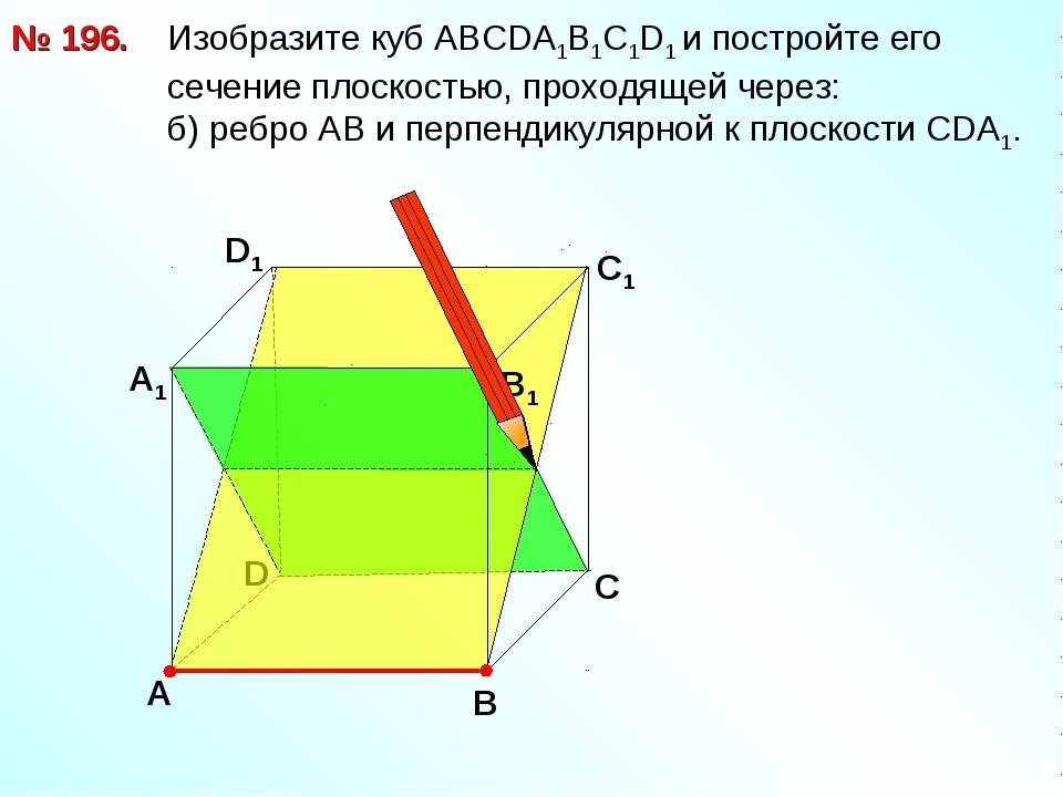 № 196. Изобразите куб АВСDА1В1С1D1 и постройте его сечение плоскостью, проход...