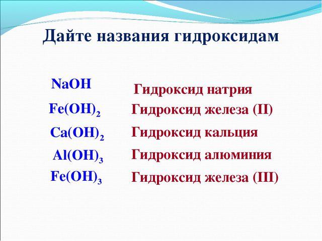 Дайте названия гидроксидам NaOH Ca(OH)2 Fe(OH)2 Fe(OH)3 Al(OH)3 Гидроксид нат...