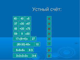 Устный счёт: 40 и 45 - =5 37 +30 =67 е 65 +20 =75 м 59- 9 =50 п 17+(6+4)= 27