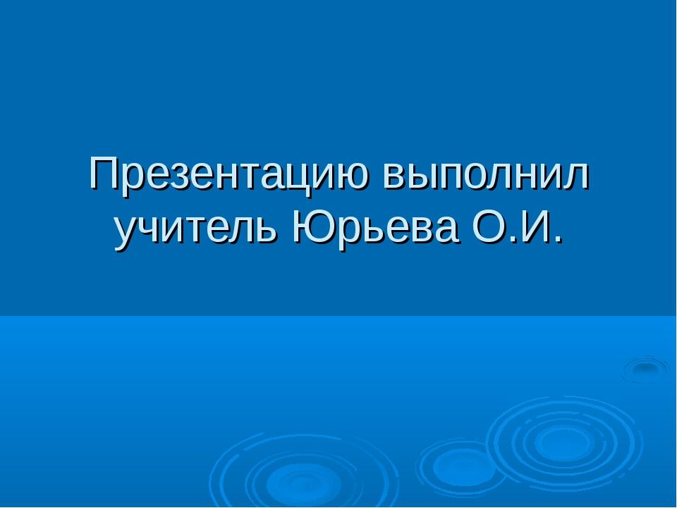 Презентацию выполнил учитель Юрьева О.И.