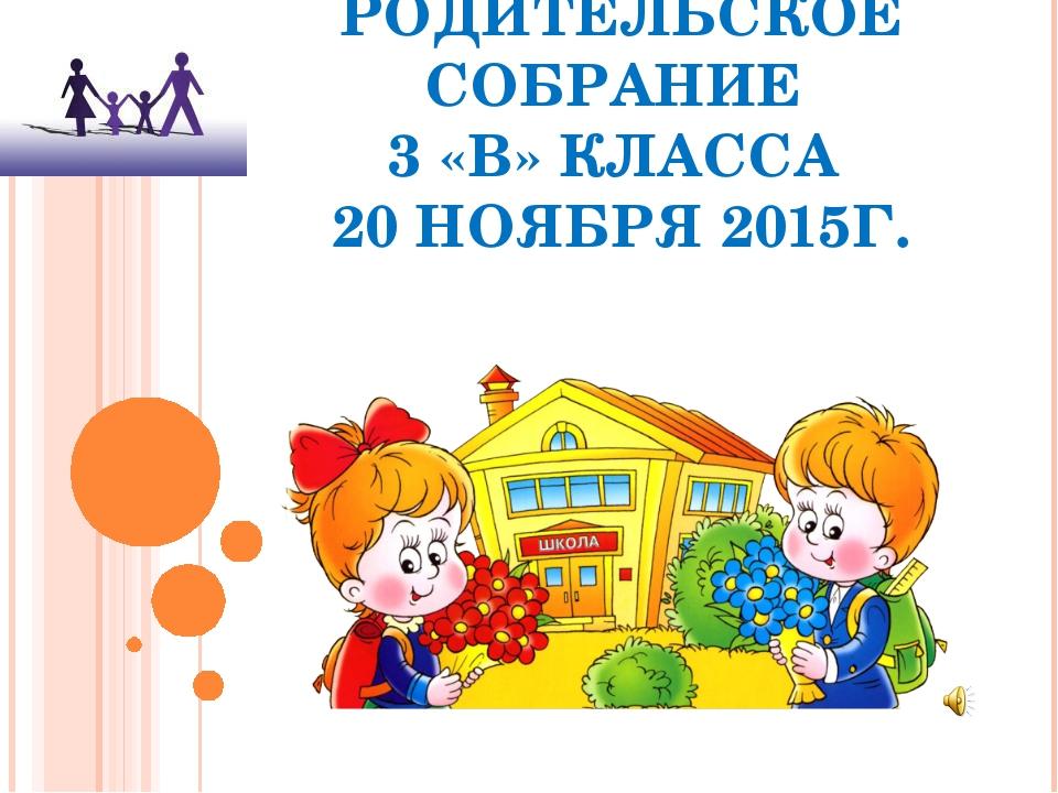 РОДИТЕЛЬСКОЕ СОБРАНИЕ 3 «В» КЛАССА 20 НОЯБРЯ 2015Г.