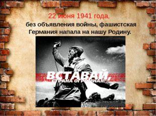 22 июня 1941 года, без объявления войны, фашистская Германия напала на нашу