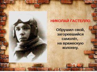 НИКОЛАЙ ГАСТЕЛЛО Обрушил свой, загоревшийся самолёт, на вражескую колонну.