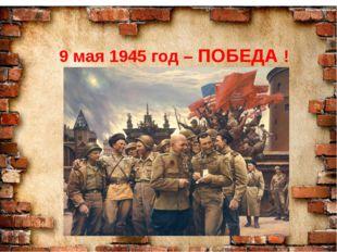 9 мая 1945 год – ПОБЕДА !