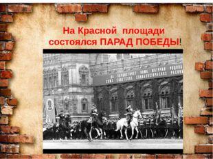 СЛАЙД № 30. На Красной площади состоялся ПАРАД ПОБЕДЫ!